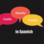 Coulda Shoulda Woulda in Spanish