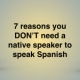 7 reasons you DON'T need a native Spanish speaker to speak Spanish