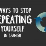 6 Ways to Stop Repeating Yourself in Spanish